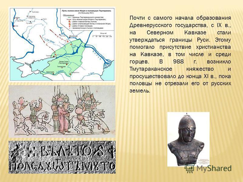 Почти с самого начала образования Древнерусского государства, с IX в., на Северном Кавказе стали утверждаться границы Руси. Этому помогало присутствие христианства на Кавказе, в том числе и среди горцев. В 988 г. возникло Тмутараканское княжество и п