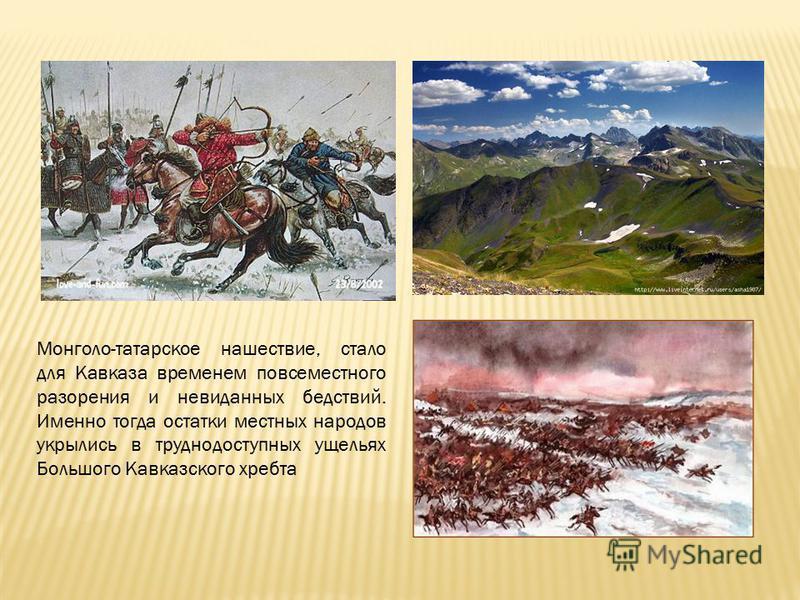 Монголо-татарское нашествие, стало для Кавказа временем повсеместного разорения и невиданных бедствий. Именно тогда остатки местных народов укрылись в труднодоступных ущельях Большого Кавказского хребта
