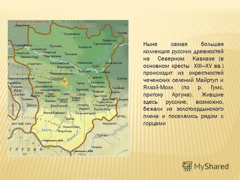 Ныне самая большая коллекция русских древностей на Северном Кавказе (в основном кресты XIIIXV вв.) происходит из окрестностей чеченских селений Майртуп и Ялхой-Мохк (по р. Гумс, притоку Аргуна). Жившие здесь русские, возможно, бежали из золотоордынск