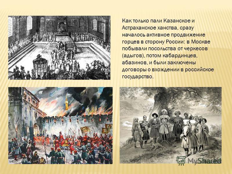 Как только пали Казанское и Астраханское ханства, сразу началось активное продвижение горцев в сторону России: в Москве побывали посольства от черкесов (адыгов), потом кабардинцев, абазинов, и были заключены договоры о вхождении в российское государс