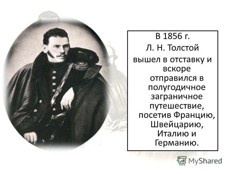 В 1856 г. Л. Н. Толстой вышел в отставку и вскоре отправился в полугодичное заграничное путешествие, посетив Францию, Швейцарию, Италию и Германию.