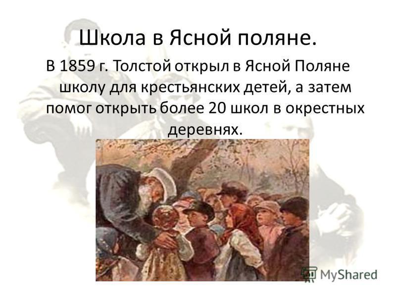Школа в Ясной поляне. В 1859 г. Толстой открыл в Ясной Поляне школу для крестьянских детей, а затем помог открыть более 20 школ в окрестных деревнях.