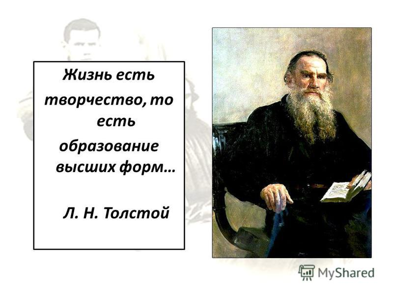 Жизнь есть творчество, то есть образование высших форм… Л. Н. Толстой