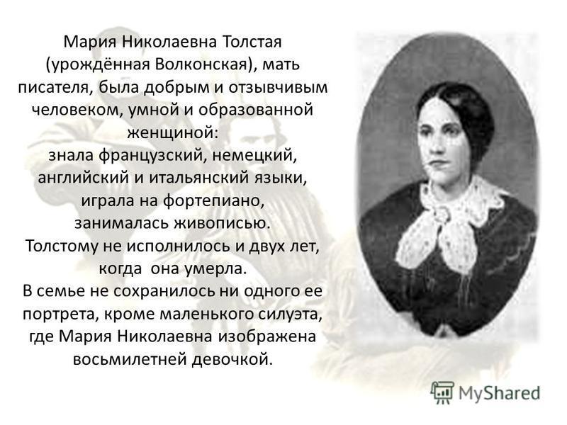 Мария Николаевна Толстая (урождённая Волконская), мать писателя, была добрым и отзывчивым человеком, умной и образованной женщиной: знала французский, немецкий, английский и итальянский языки, играла на фортепиано, занималась живописью. Толстому не и