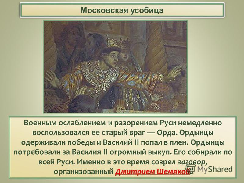 Дмитрием Шемякой Военным ослаблением и разорением Руси немедленно воспользовался ее старый враг Орда. Ордынцы одерживали победы и Василий II попал в плен. Ордынцы потребовали за Василия II огромный выкуп. Его собирали по всей Руси. Именно в это время