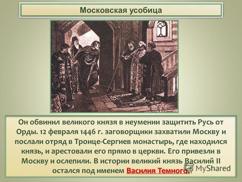 Василия Темного. Он обвинил великого князя в неумении защитить Русь от Орды. 12 февраля 1446 г. заговорщики захватили Москву и послали отряд в Троице-Сергиев монастырь, где находился князь, и арестовали его прямо в церкви. Его привезли в Москву и осл
