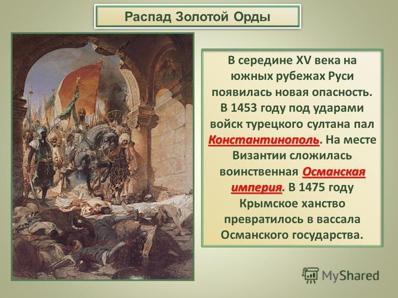Константинополь Османская империя В середине XV века на южных рубежах Руси появилась новая опасность. В 1453 году под ударами войск турецкого султана пал Константинополь. На месте Византии сложилась воинственная Османская империя. В 1475 году Крымско
