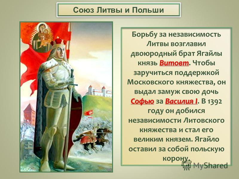 Витовт Борьбу за независимость Литвы возглавил двоюродный брат Ягайлы князь Витовт. Чтобы заручиться поддержкой Софью Василия I Московского княжества, он выдал замуж свою дочь Софью за Василия I. В 1392 году он добился независимости Литовского княжес