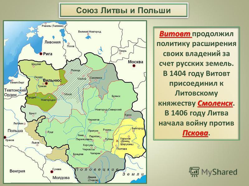 Витовт Смоленск Пскова Витовт продолжил политику расширения своих владений за счет русских земель. В 1404 году Витовт присоединил к Литовскому княжеству Смоленск. В 1406 году Литва начала войну против Пскова. Союз Литвы и Польши