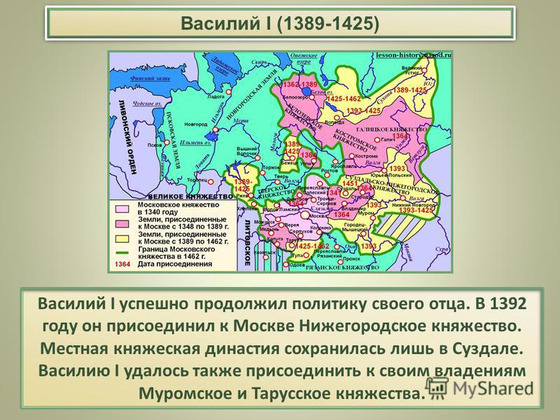 Василий I успешно продолжил политику своего отца. В 1392 году он присоединил к Москве Нижегородское княжество. Местная княжеская династия сохранилась лишь в Суздале. Василию I удалось также присоединить к своим владениям Муромское и Тарусское княжест