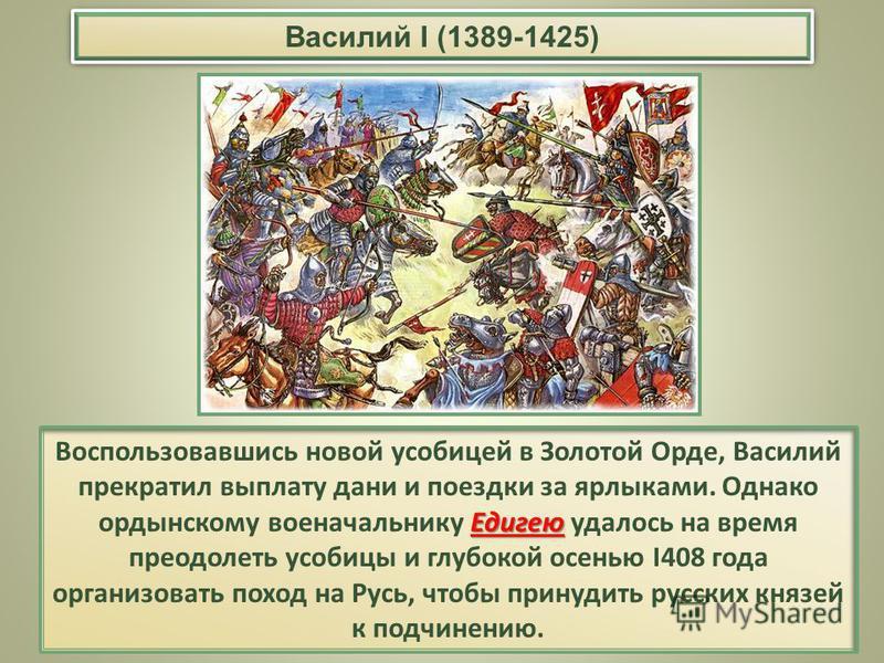Едигею Воспользовавшись новой усобицей в Золотой Орде, Василий прекратил выплату дани и поездки за ярлыками. Однако ордынскому военачальнику Едигею удалось на время преодолеть усобицы и глубокой осенью I408 года организовать поход на Русь, чтобы прин