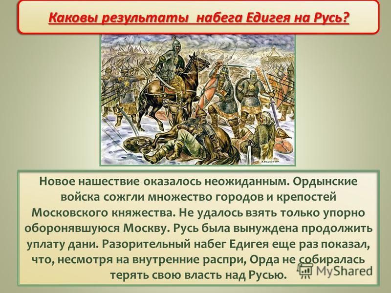 Новое нашествие оказалось неожиданным. Ордынские войска сожгли множество городов и крепостей Московского княжества. Не удалось взять только упорно оборонявшуюся Москву. Русь была вынуждена продолжить уплату дани. Разорительный набег Едигея еще раз по