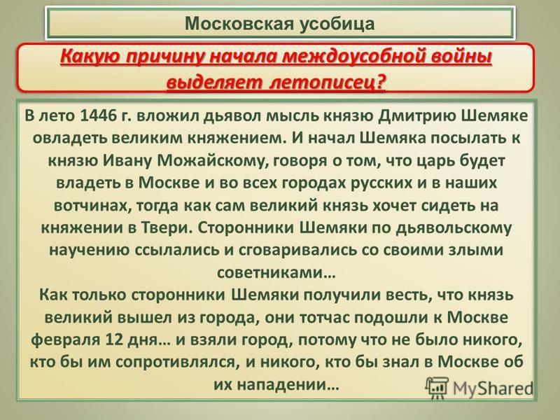 В лето 1446 г. вложил дьявол мысль князю Дмитрию Шемяке овладеть великим княжением. И начал Шемяка посылать к князю Ивану Можайскому, говоря о том, что царь будет владеть в Москве и во всех городах русских и в наших вотчинах, тогда как сам великий кн