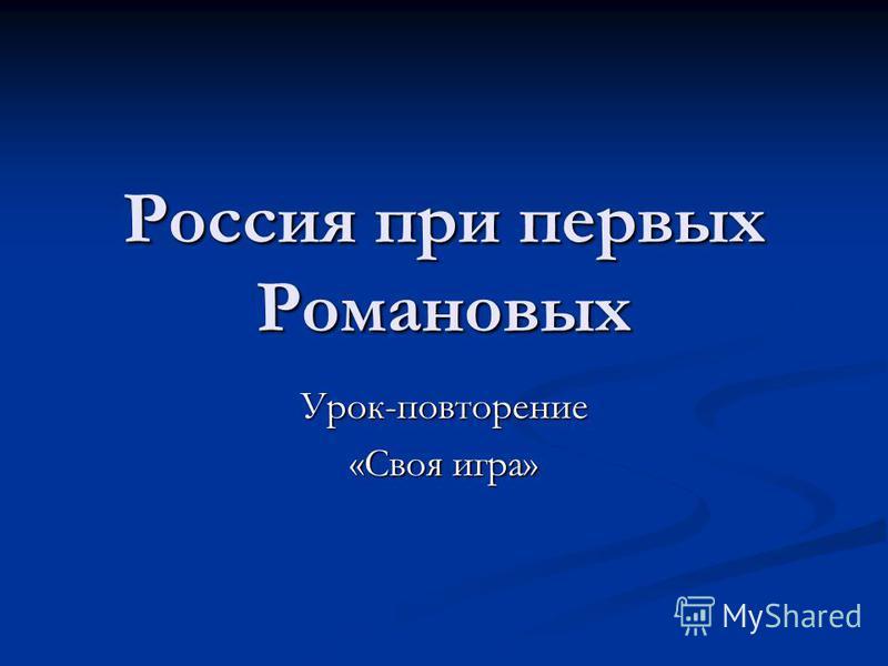 Россия при первых Романовых Урок-повторение «Своя игра»
