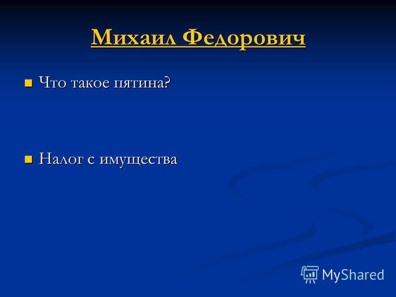 Михаил Федорович Михаил Федорович Что такое пятина? Что такое пятина? Налог с имущества Налог с имущества
