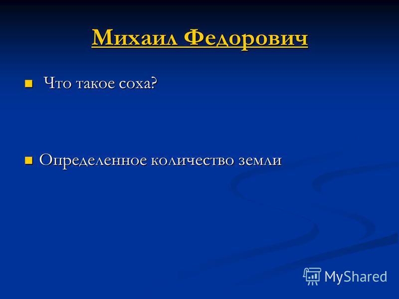 Михаил Федорович Михаил Федорович Что такое соха? Что такое соха? Определенное количество земли Определенное количество земли