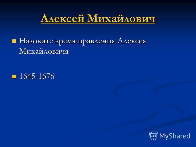 Алексей Михайлович Алексей Михайлович Назовите время правления Алексея Михайловича Назовите время правления Алексея Михайловича 1645-1676 1645-1676