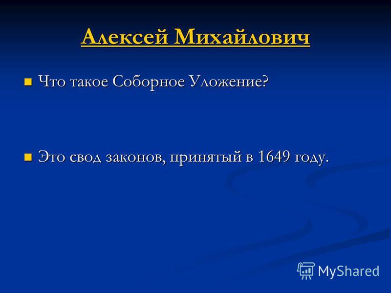 Алексей Михайлович Алексей Михайлович Что такое Соборное Уложение? Что такое Соборное Уложение? Это свод законов, принятый в 1649 году. Это свод законов, принятый в 1649 году.