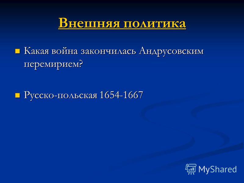 Внешняя политика Внешняя политика Какая война закончилась Андрусовским перемирием? Какая война закончилась Андрусовским перемирием? Русско-польская 1654-1667 Русско-польская 1654-1667