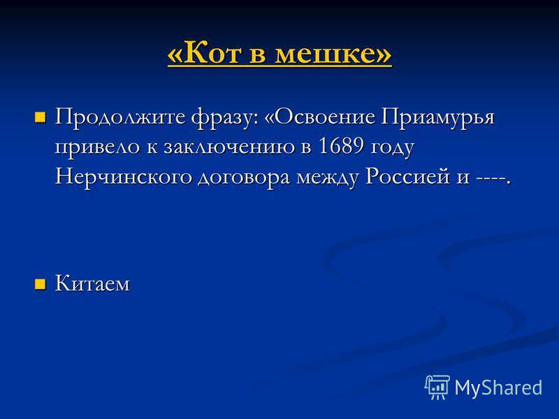 «Кот в мешке» «Кот в мешке» Продолжите фразу: «Освоение Приамурья привело к заключению в 1689 году Нерчинского договора между Россией и ----. Продолжите фразу: «Освоение Приамурья привело к заключению в 1689 году Нерчинского договора между Россией и
