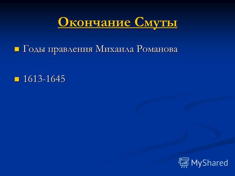 Окончание Смуты Окончание Смуты Годы правления Михаила Романова Годы правления Михаила Романова 1613-1645 1613-1645