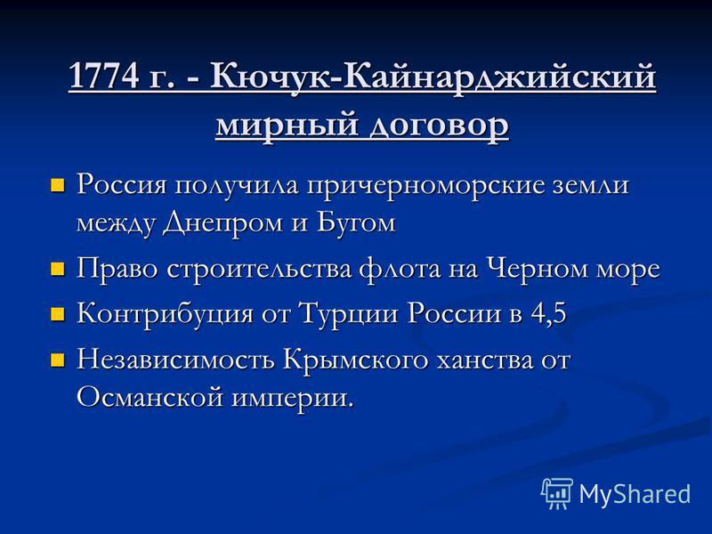1774 г. - Кючук-Кайнарджийский мирный договор Россия получила причерноморские земли между Днепром и Бугом Россия получила причерноморские земли между Днепром и Бугом Право строительства флота на Черном море Право строительства флота на Черном море Ко