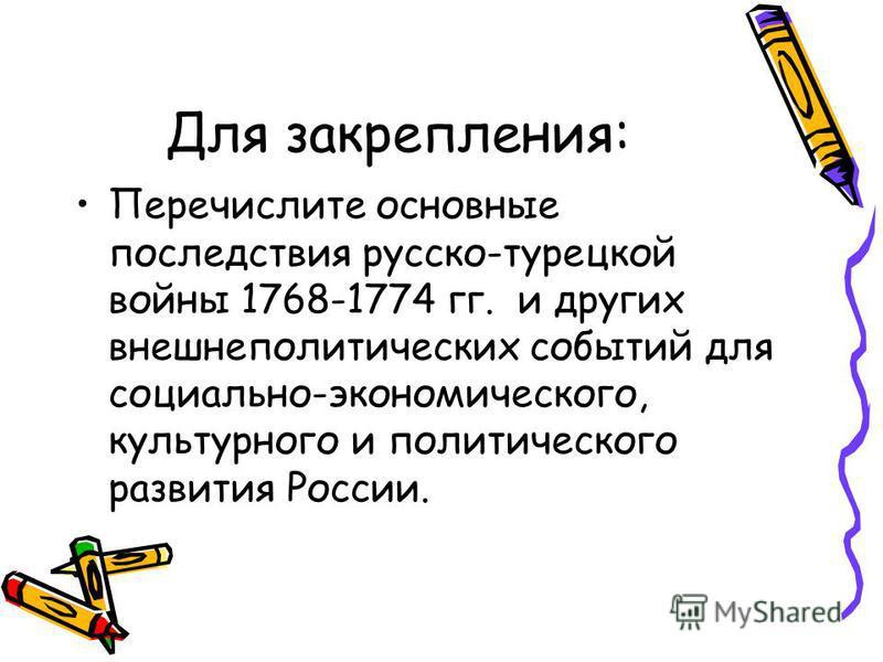 Для закрепления: Перечислите основные последствия русско-турецкой войны 1768-1774 гг. и других внешнеполитических событий для социально-экономического, культурного и политического развития России.