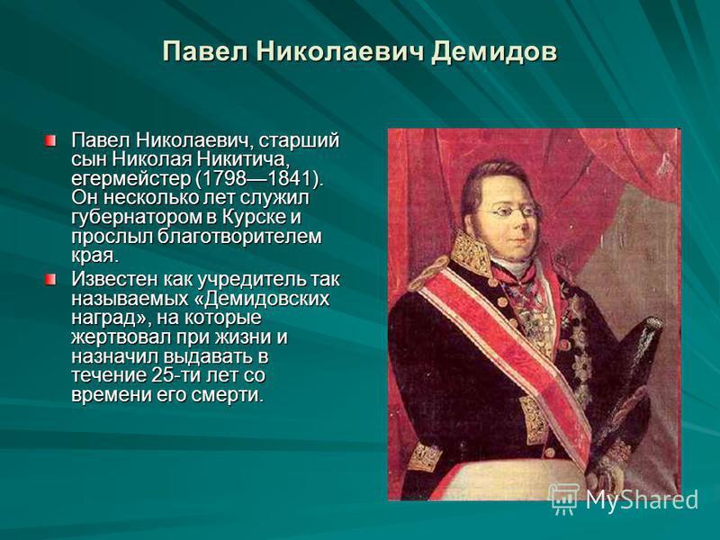 Павел Николаевич Демидов Павел Николаевич, старший сын Николая Никитича, егермейстер (17981841). Он несколько лет служил губернатором в Курске и прослыл благотворителем края. Известен как учредитель так называемых «Демидовских наград», на которые жер