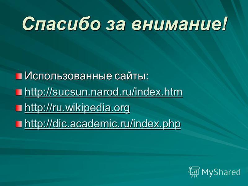 Спасибо за внимание! Использованные сайты: http://sucsun.narod.ru/index.htm http://ru.wikipedia.org http://dic.academic.ru/index.php