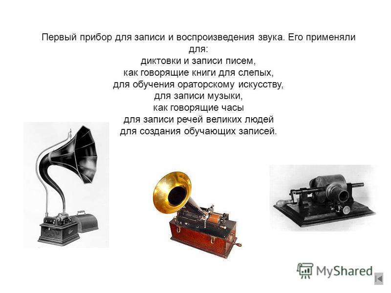 Первый прибор для записи и воспроизведения звука. Его применяли для: диктовки и записи писем, как говорящие книги для слепых, для обучения ораторскому искусству, для записи музыки, как говорящие часы для записи речей великих людей для создания обучаю