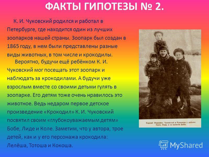 ФАКТЫ ГИПОТЕЗЫ 2. К. И. Чуковский роделся и работал в Петербурге, где находится один из лучших зоопарков нашей страны. Зоопарк был создан в 1865 году, в нем были представлены разные виды животных, в том числе и крокоделы. Вероятно, будучи ещё ребёнко
