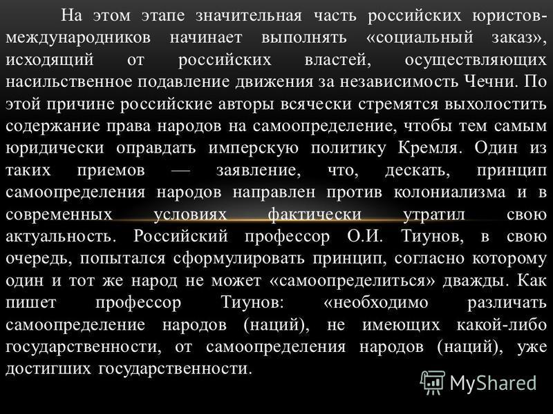 На этом этапе значительная часть российских юристов- международников начинает выполнять «социальный заказ», исходящий от российских властей, осуществляющих насильственное подавление движения за независимость Чечни. По этой причине российские авторы в