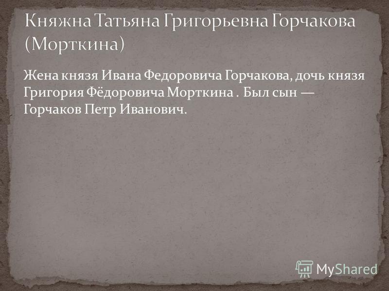 Жена князя Ивана Федоровича Горчакова, дочь князя Григория Фёдоровича Морткина. Был сын Горчаков Петр Иванович.