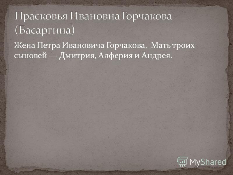 Жена Петра Ивановича Горчакова. Мать троих сыновей Дмитрия, Алферия и Андрея.