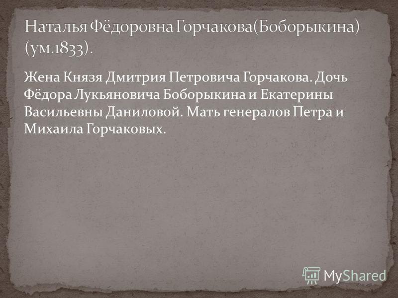 Жена Князя Дмитрия Петровича Горчакова. Дочь Фёдора Лукьяновича Боборыкина и Екатерины Васильевны Даниловой. Мать генералов Петра и Михаила Горчаковых.