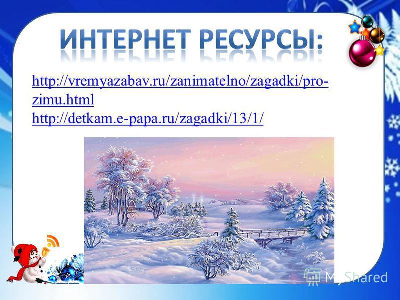 http://vremyazabav.ru/zanimatelno/zagadki/pro- zimu.html http://detkam.e-papa.ru/zagadki/13/1/