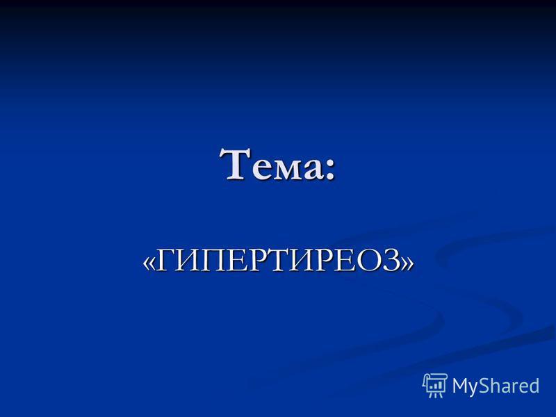 Тема: «ГИПЕРТИРЕОЗ»