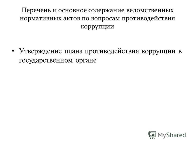 Перечень и основное содержание ведомственных нормативных актов по вопросам противодействия коррупции Утверждение плана противодействия коррупции в государственном органе