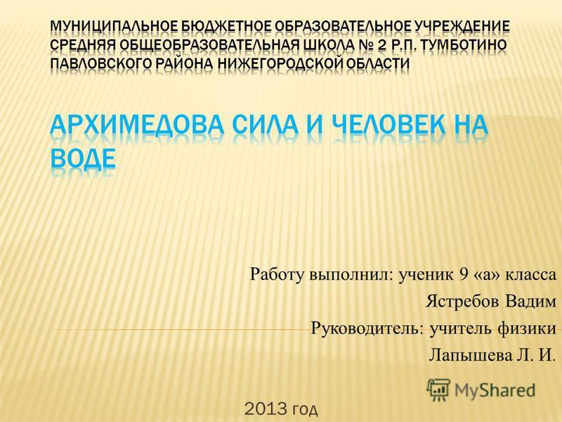Работу выполнил: ученик 9 «а» класса Ястребов Вадим Руководитель: учитель физики Лапышева Л. И. 2013 год
