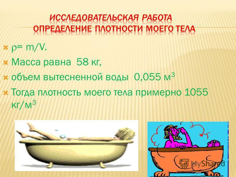 = m/V. Масса равна 58 кг, объем вытесненной воды 0,055 м 3 Тогда плотность моего тела примерно 1055 кг/м 3