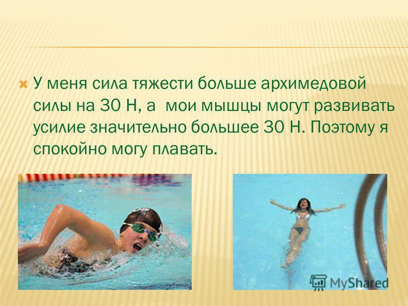 У меня сила тяжести больше архимедовой силы на 30 Н, а мои мышцы могут развивать усилие значительно большее 30 Н. Поэтому я спокойно могу плавать.