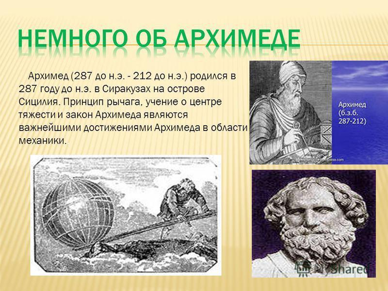 Архимед (287 до н.э. - 212 до н.э.) родился в 287 году до н.э. в Сиракузах на острове Сицилия. Принцип рычага, учение о центре тяжести и закон Архимеда являются важнейшими достижениями Архимеда в области механики..