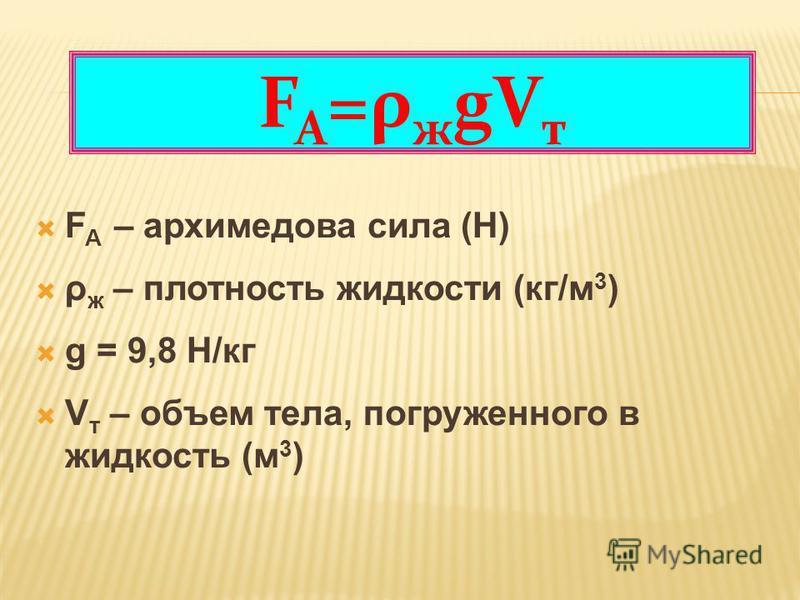 F A – архимедова сила (Н) ρ ж – плотность жидкости (кг/м 3 ) g = 9,8 Н/кг V т – объем тела, погруженного в жидкость (м 3 ) F A =ρ ж gV т