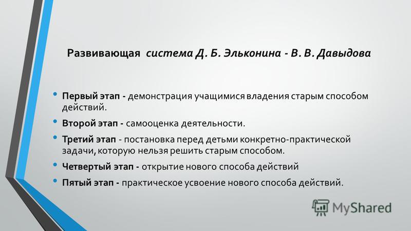 Развивающая система Д. Б. Эльконина - В. В. Давыдова Первый этап - демонстрация учащимися владения старым способом действий. Второй этап - самооценка деятельности. Третий этап - постановка перед детьми конкретно-практической задачи, которую нельзя ре