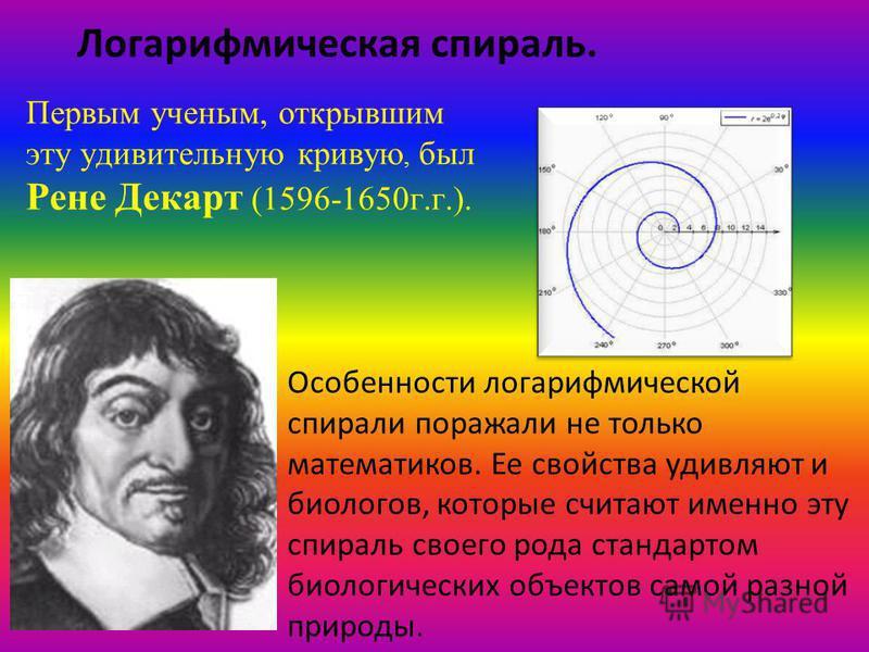 Логарифмическая спираль. Первым ученым, открывшим эту удивительную кривую, был Рене Декарт (1596-1650 г.г.). Особенности логарифмической спирали поражали не только математиков. Ее свойства удивляют и биологов, которые считают именно эту спираль своег