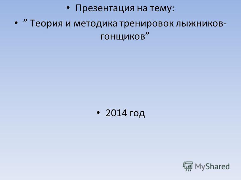 Презентация на тему: Tеория и методика тренировок лыжников- гонщиков 2014 год