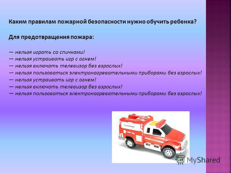 Каким правилам пожарной безопасности нужно обучить ребенка? Для предотвращения пожара: нельзя играть со спичками! нельзя устраивать игр с огнем! нельзя включать телевизор без взрослых! нельзя пользоваться электронагревательными приборами без взрослых
