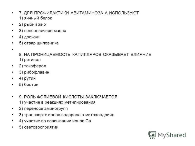 7. ДЛЯ ПРОФИЛАКТИКИ АВИТАМИНОЗА А ИСПОЛЬЗУЮТ 1) яичный белок 2) рыбий жир 3) подсолнечное масло 4) дрожжи 5) отвар шиповника 8. НА ПРОНИЦАЕМОСТЬ КАПИЛЛЯРОВ ОКАЗЫВАЕТ ВЛИЯНИЕ 1) ретинол 2) токоферол 3) рибофлавин 4) рутин 5) биотин 9. РОЛЬ ФОЛИЕВОЙ КИ