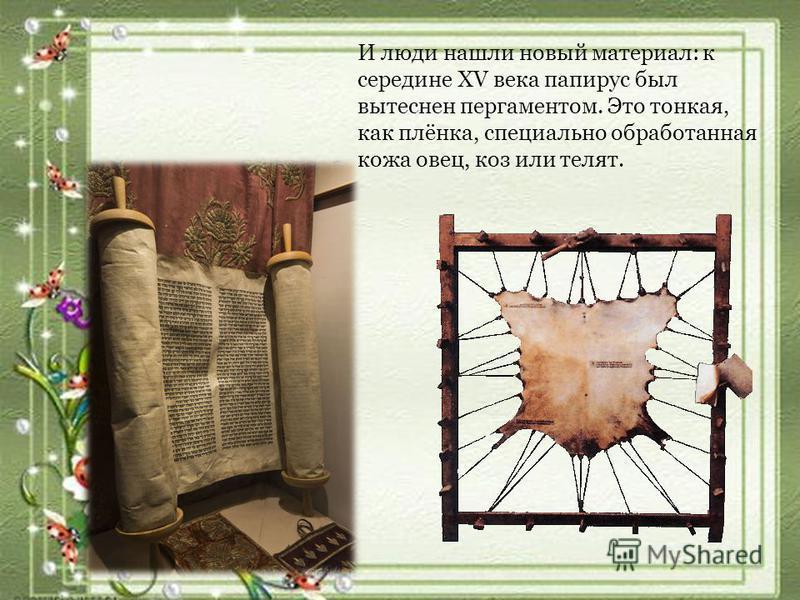 И люди нашли новый материал: к середине XV века папирус был вытеснен пергаментом. Это тонкая, как плёнка, специально обработанная кожа овец, коз или телят.