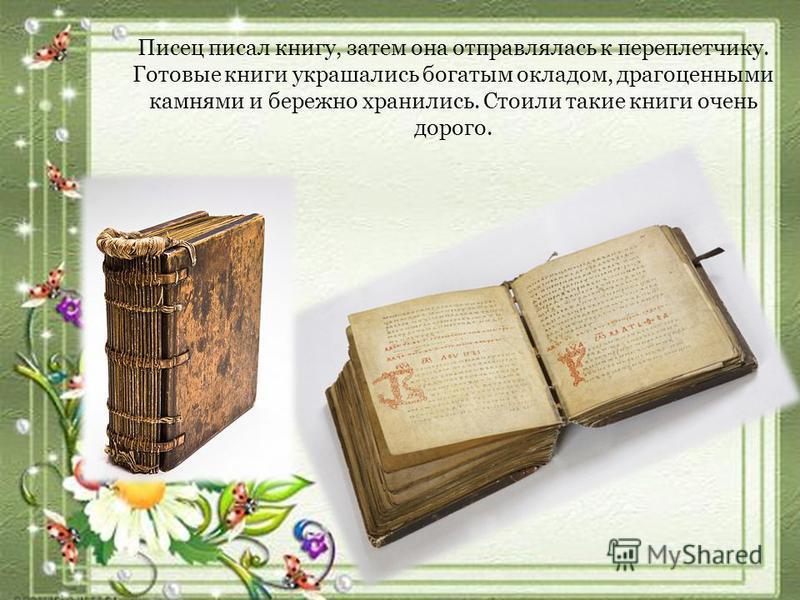 Писец писал книгу, затем она отправлялась к переплетчику. Готовые книги украшались богатым окладом, драгоценными камнями и бережно хранились. Стоили такие книги очень дорого.